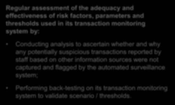 Transaction Monitoring System (cont d) Examples Regular assessment of the adequacy and effectiveness of risk factors, parameters and thresholds used in its transaction monitoring system by:
