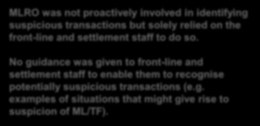 Transaction Monitoring System (cont d) Examples MLRO was not proactively involved in identifying suspicious transactions but solely relied on the front-line and settlement staff to do so.
