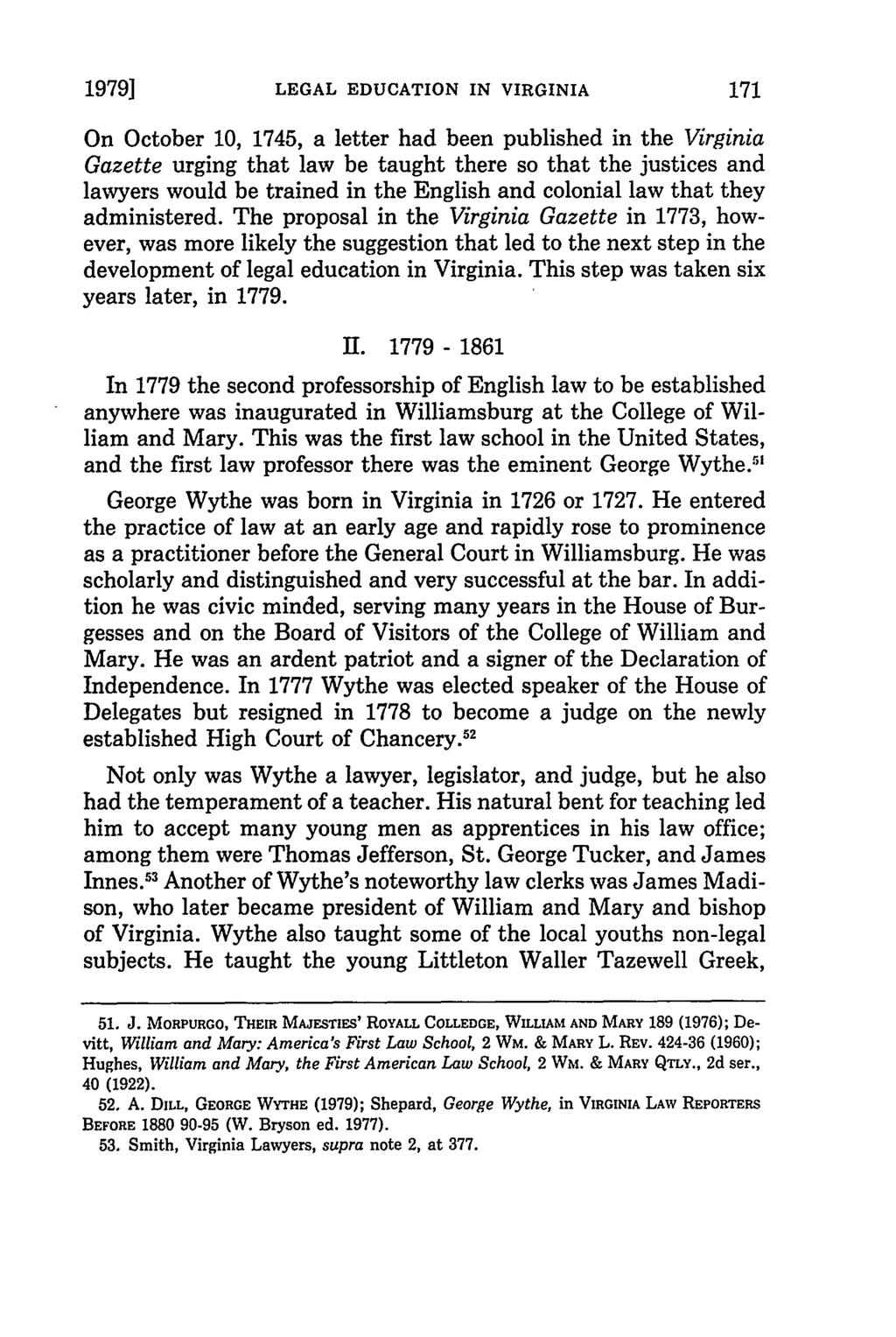 1979] LEGAL EDUCATION IN VIRGINIA On October 10, 1745, a letter had been published in the Virginia Gazette urging that law be taught there so that the justices and lawyers would be trained in the