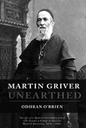 Book Review Martin Griver Unearthed: The life of a Spanish missionary priest who became a bishop in colonial Western Australia,1814-1886 Author: Odhran O Brien ; Publisher: St Paul s Publications