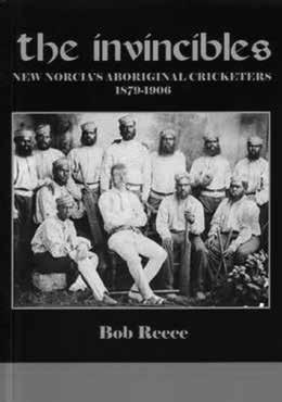 Book Review The Invincibles: New Norcia Aboriginal Cricketers 1879-1906 Author: Bob Reece Publisher: Fremantle: Histrionics Publishing, 2014 ISBN: 9780646920375 Binding: Paperback Price: AU$29.