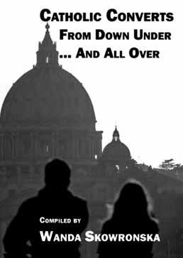 Book Review Catholic Converts from Downunder... And All Over Editor: Wanda Skowronska Publisher: Connor Court Publishing, 2015 ISBN: 978-1-025138-85-6 Paperback, 230 pages, Price: $29.