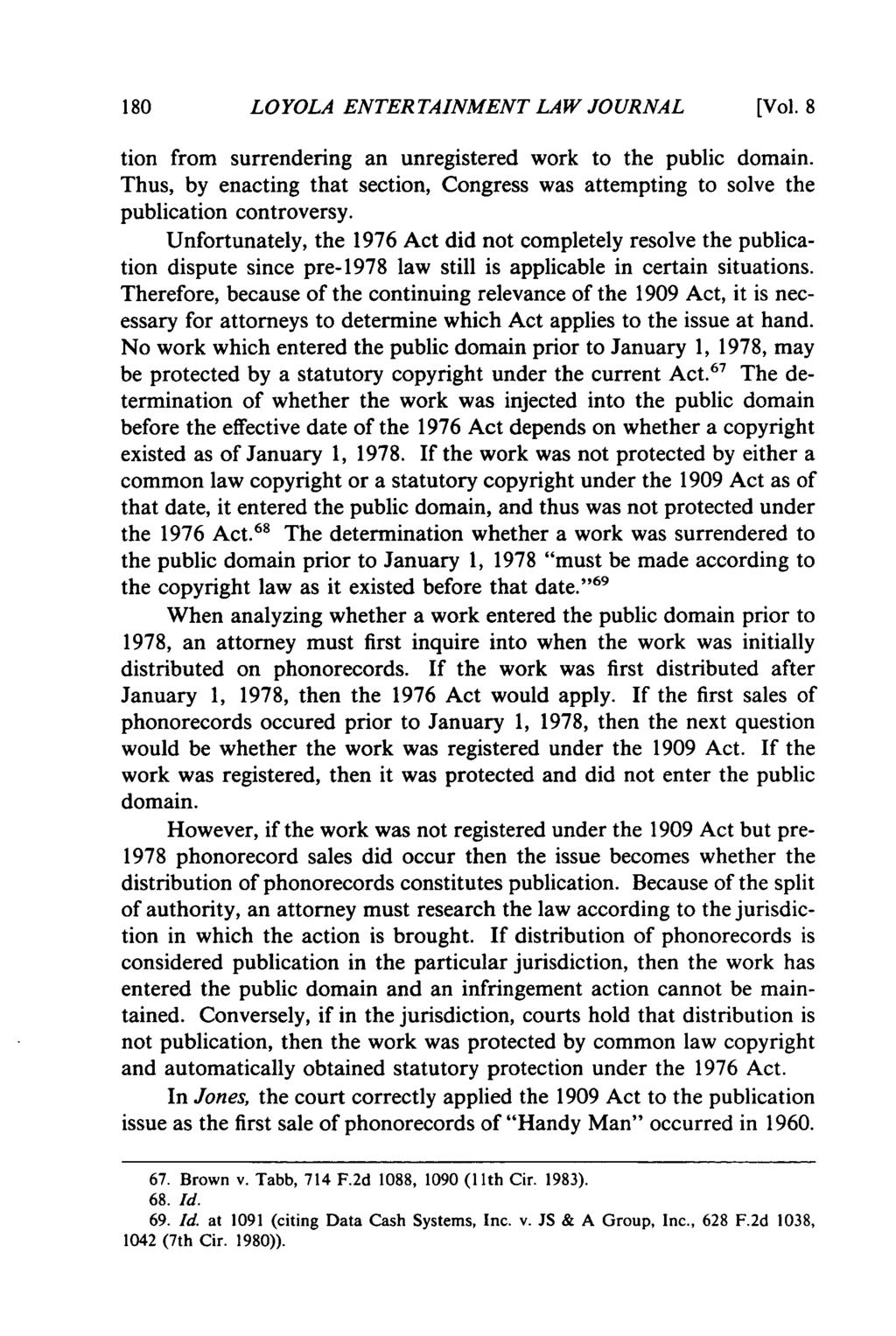 LOYOLA ENTERTAINMENT LAW JOURNAL [Vol. 8 tion from surrendering an unregistered work to the public domain. Thus, by enacting that section, Congress was attempting to solve the publication controversy.