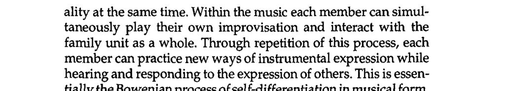 Musical Intervention in Family Therapy 47 ality at the same time. Within the music each member can simultaneously play their own improvisation and interact with the family unit as a whole.