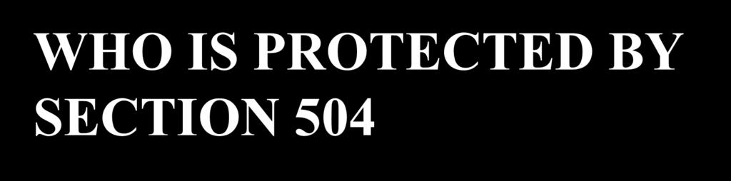 WHO IS PROTECTED BY SECTION 504 An individual with a disability is: A person who has a physical/mental impairment that