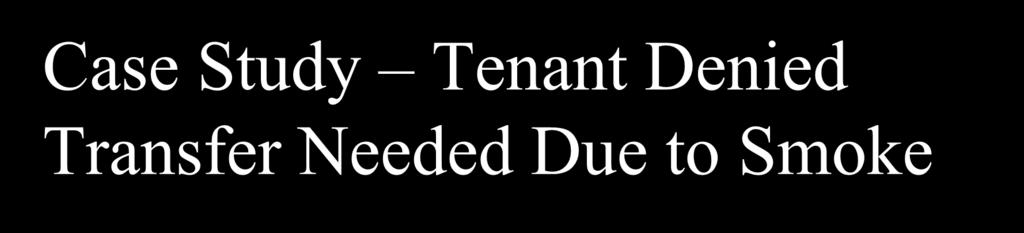 Case Study Tenant Denied Transfer Needed Due to Smoke A tenant with respiratory disability was denied a transfer after notifying H.A. that second hand cigarette smoke from her neighbors was entering her unit and adversely affecting her.
