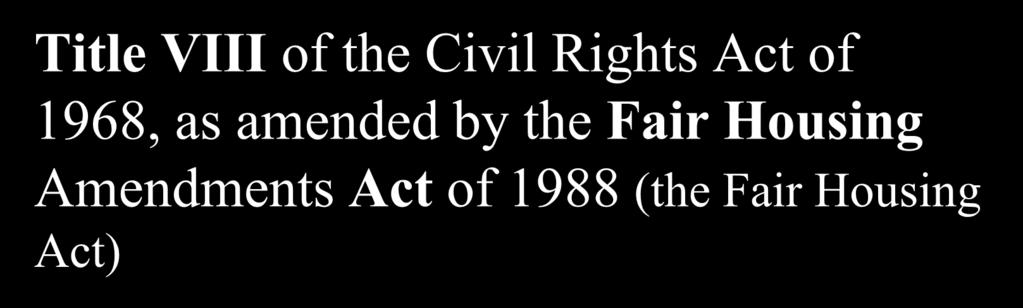 Title VIII of the Civil Rights Act of 1968, as amended by the Fair Housing Amendments Act of 1988 (the Fair Housing Act) prohibits housing