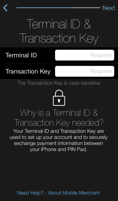 Android iphone Enter your Terminal ID and Transaction Key values into the page and ensure the PIN Pad is powered-on and in-range of the mobile device, and then press the Next button.