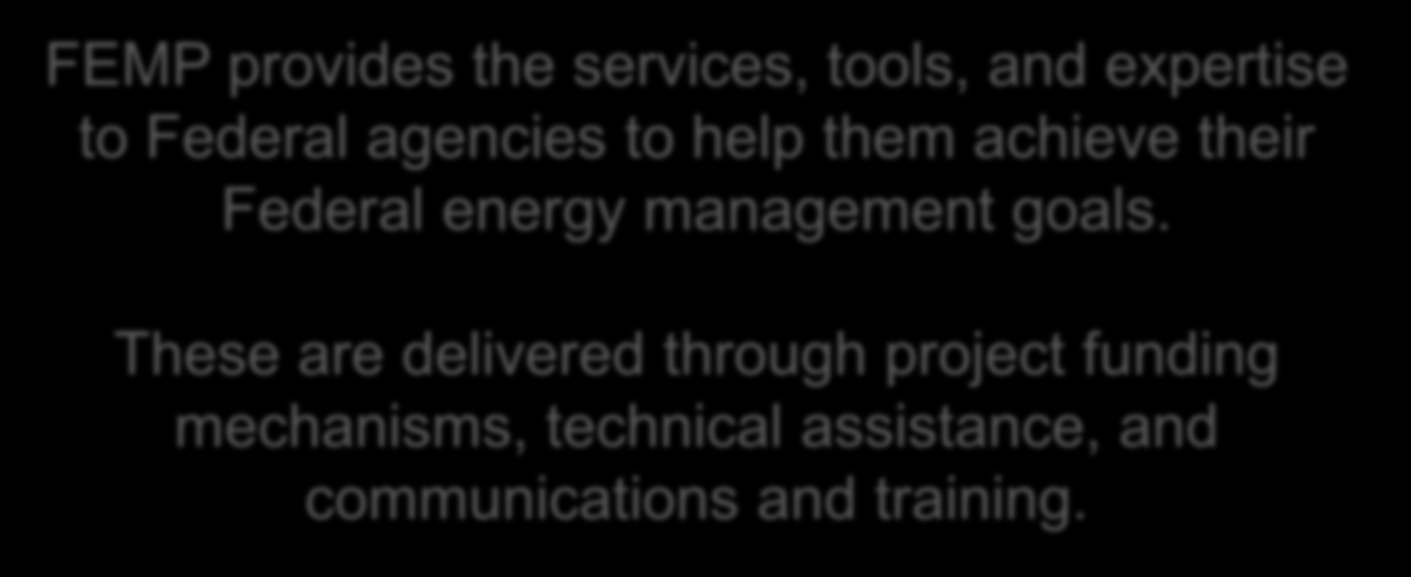FEMP s Mission FEMP provides the services, tools, and expertise to Federal agencies to help them achieve their Federal energy management goals.