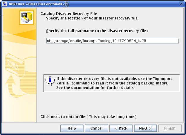 Disaster recovery About recovering the NetBackup catalog 247 6 On the Catalog Disaster Recovery File panel, enter or browse to select the full pathname to the most recent disaster recovery