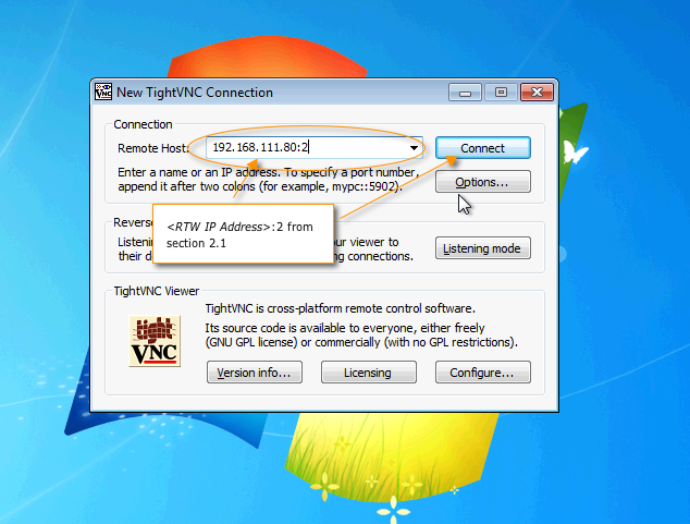 From your workstation open the VNC Client Enter the value for VNC Server in the following format: <RTW IP Address>:2 where RTW IP Address is the address assigned to