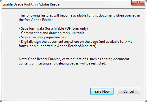To enable usage rights: 1. Click File Save As Reader Extended PDF Enable Additional Features. Figure 51 - Enable Usage Rights Confirmation 2. Click Save Now in the message window. 10.