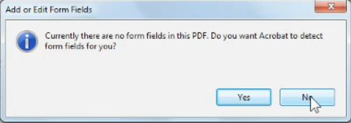 3. The Add or Edit Form Fields window appears. Acrobat can detect form fields for you, click No. 4.