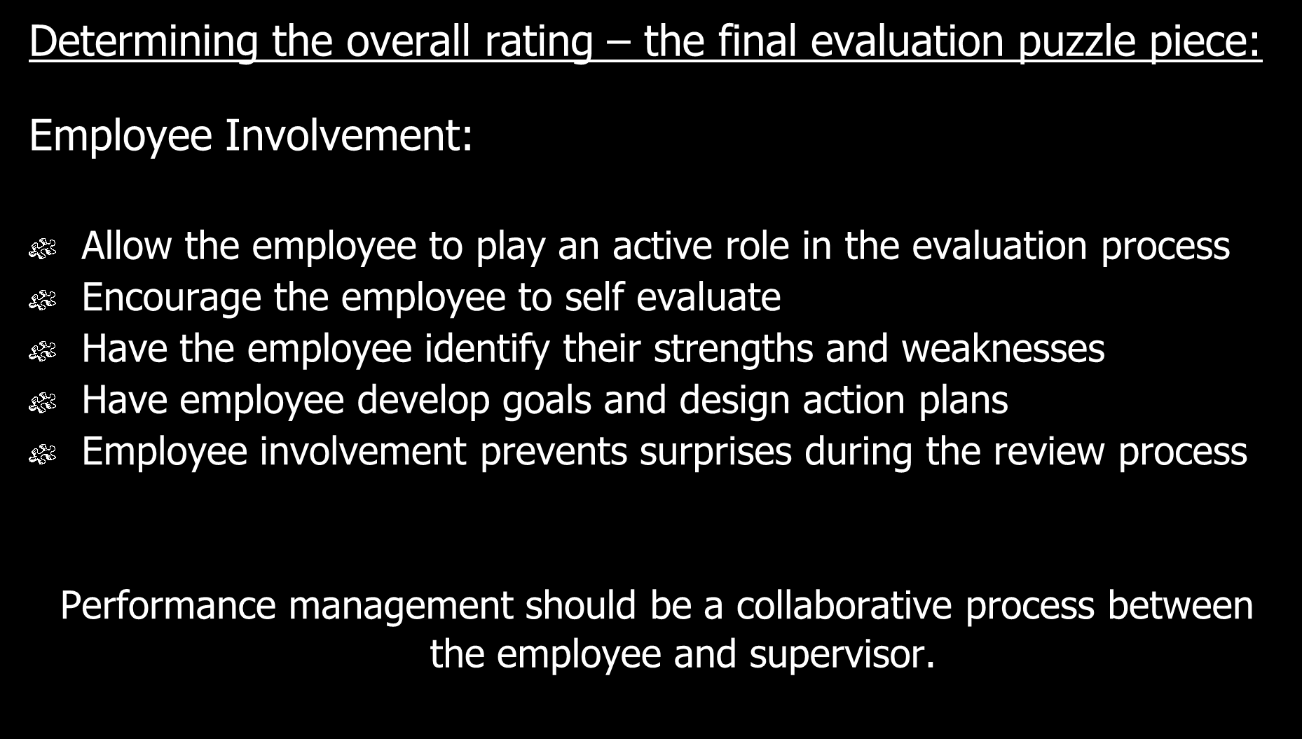 Determining the overall rating the final evaluation puzzle piece: Employee Involvement: Allow the employee to play an active role in the evaluation process Encourage the employee to self evaluate