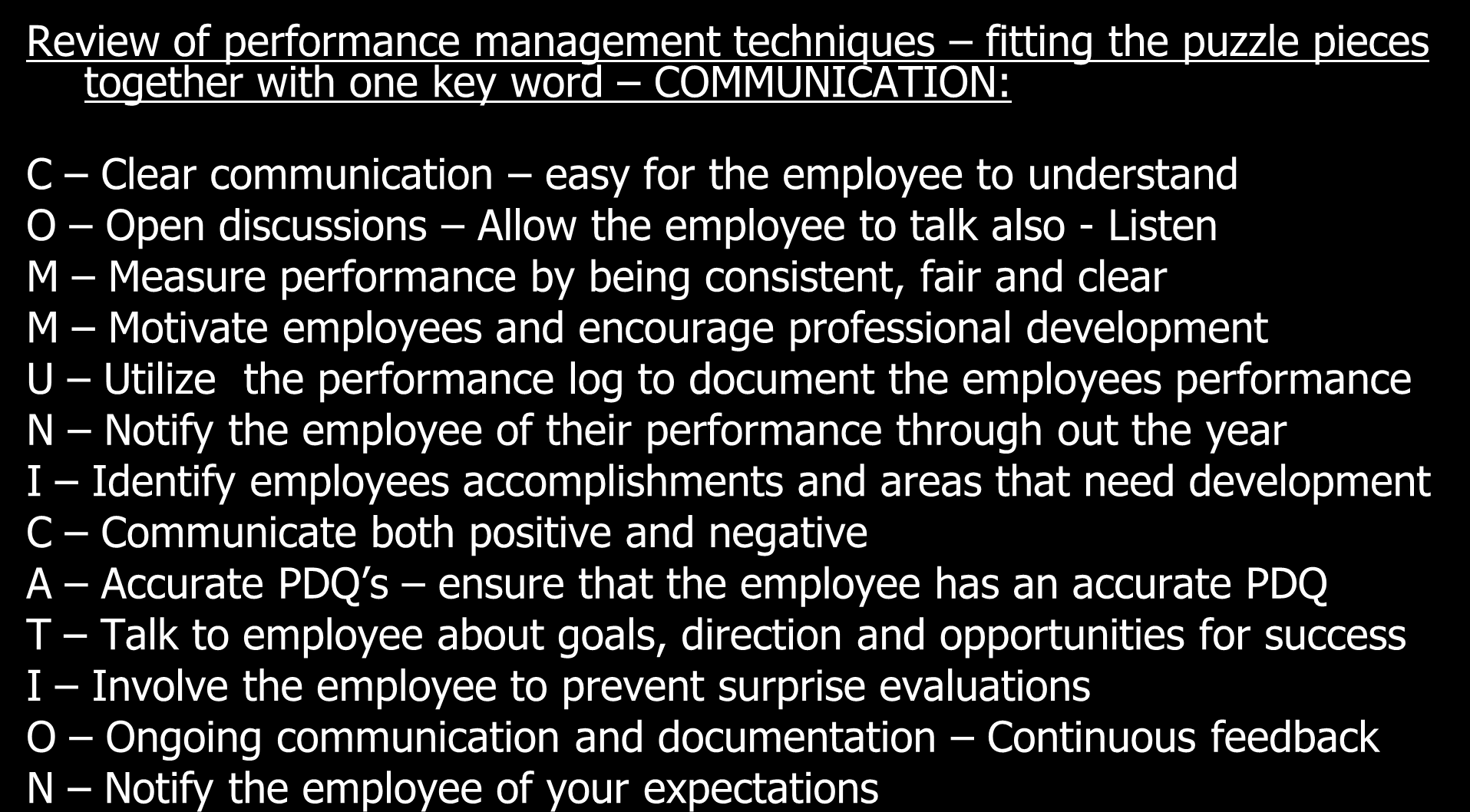 Review of performance management techniques fitting the puzzle pieces together with one key word COMMUNICATION: C Clear communication easy for the employee to understand O Open discussions Allow the