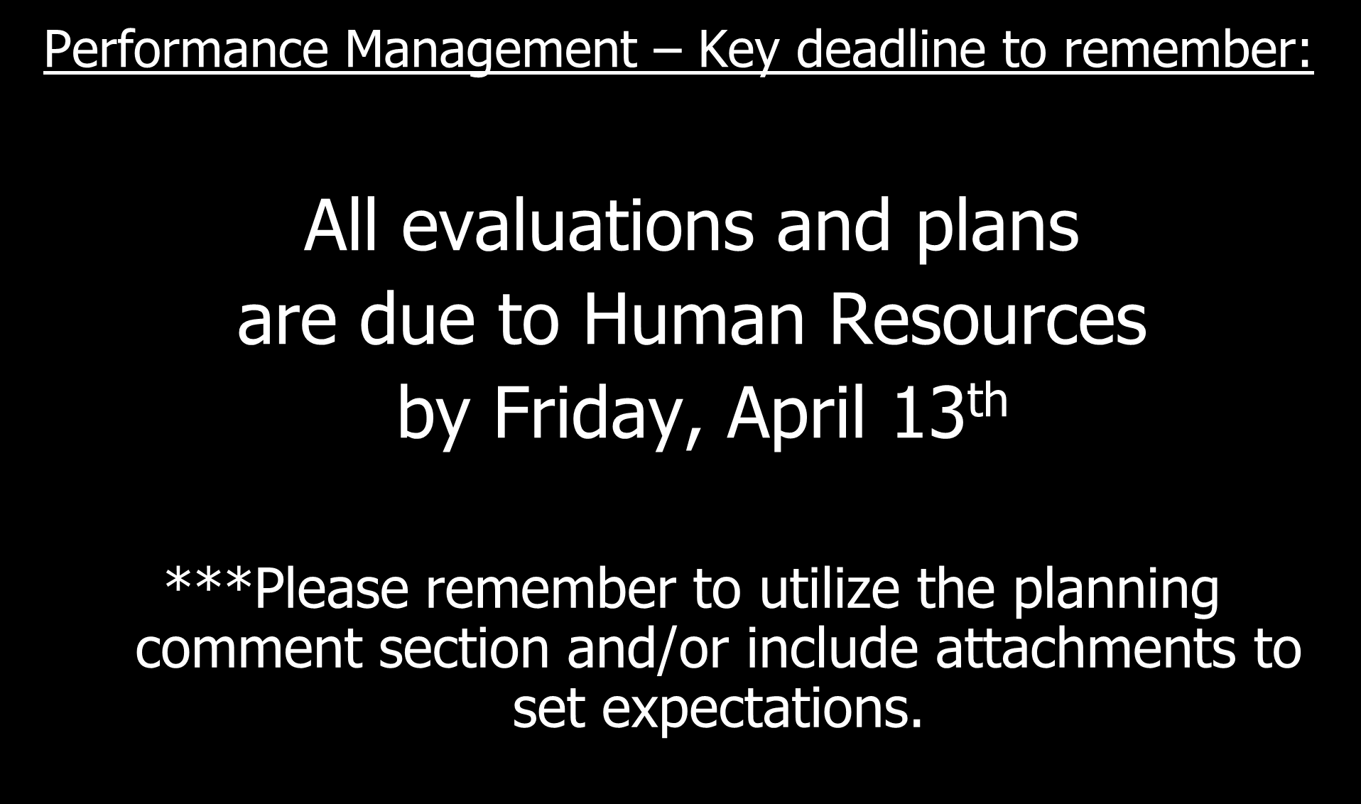 Performance Management Key deadline to remember: All evaluations and plans are due to Human Resources by Friday,