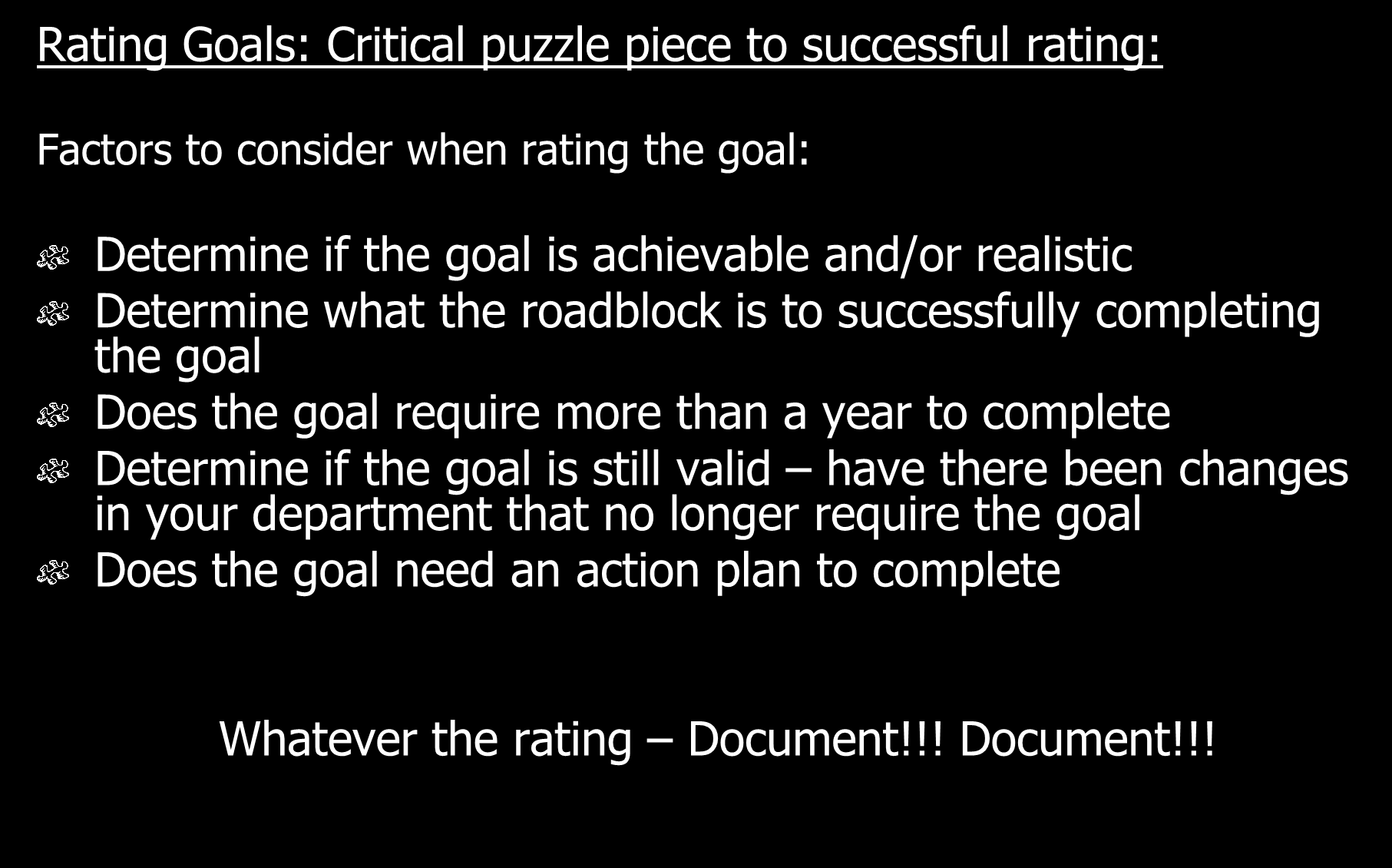 Rating Goals: Critical puzzle piece to successful rating: Factors to consider when rating the goal: Determine if the goal is achievable and/or realistic Determine what the roadblock is to