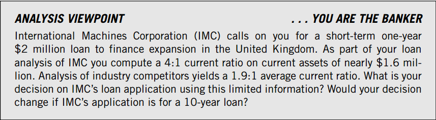 10-7 Liquidity and Working Capital Your decision on IMC s one-year loan application is positive for at least two reasons. First, your analysis of IMC s short-term liquidity is reassuring.