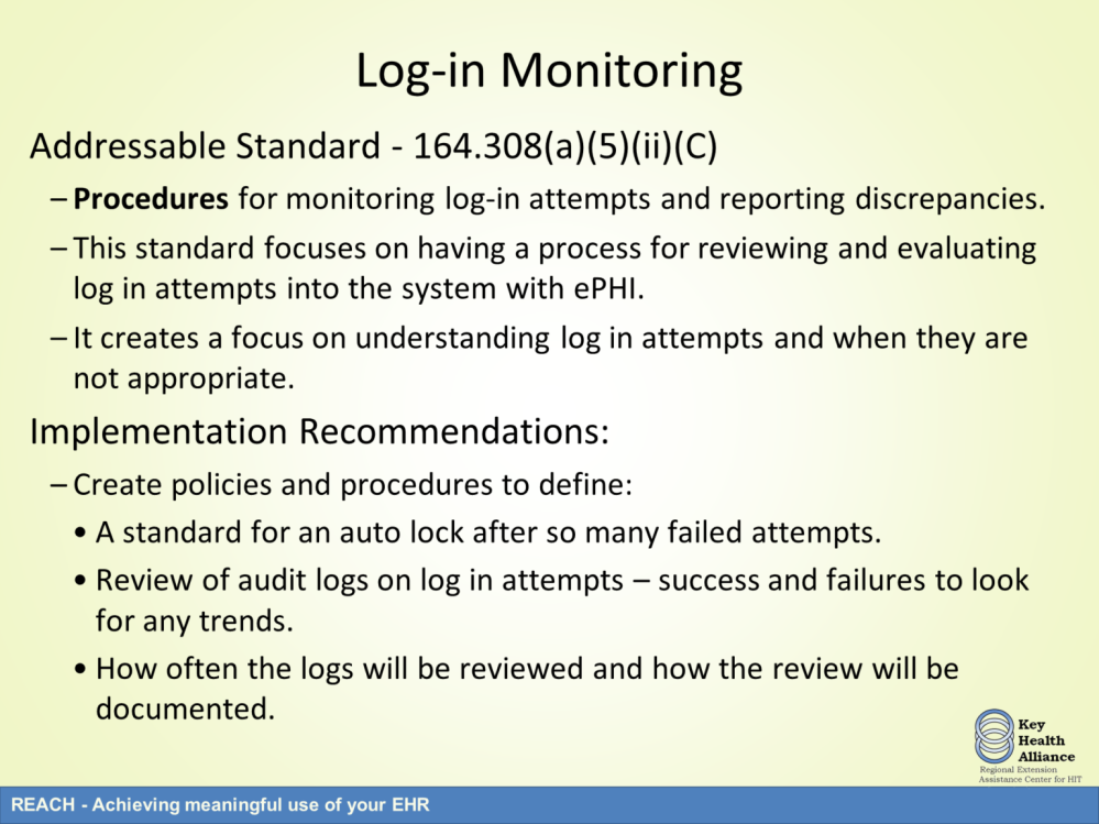 The third addressable specification is log-in monitoring. This specification focuses on the covered entity creating procedures that monitor log-in attempts and reporting discrepancies.