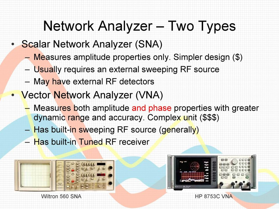 Network Analyzer (VNA) Measures both amplitude and phase properties with greater dynamic range and accuracy.