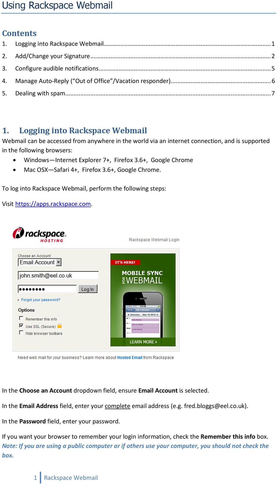 Logging into Rackspace Webmail Webmail can be accessed from anywhere in the world via an internet connection, and is supported in the following browsers: Windows Internet Explorer 7+, Firefox 3.