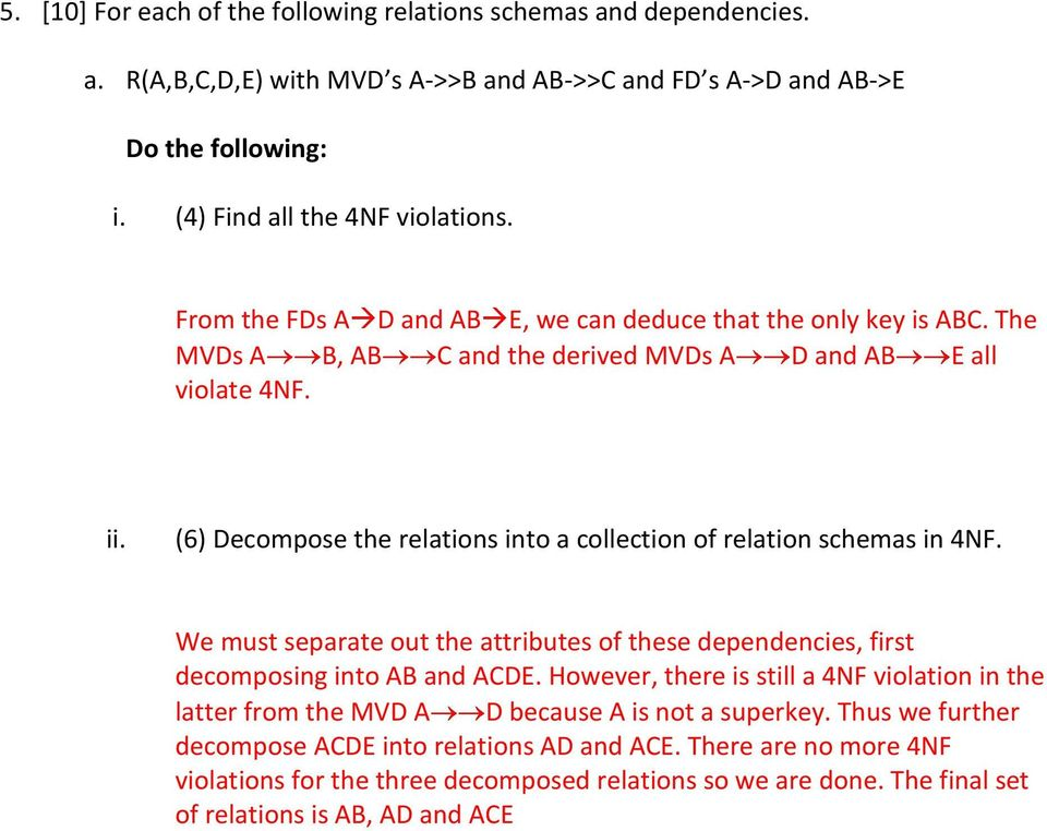(6) Decompose the relations into a collection of relation schemas in 4NF. We must separate out the attributes of these dependencies, first decomposing into AB and ACDE.