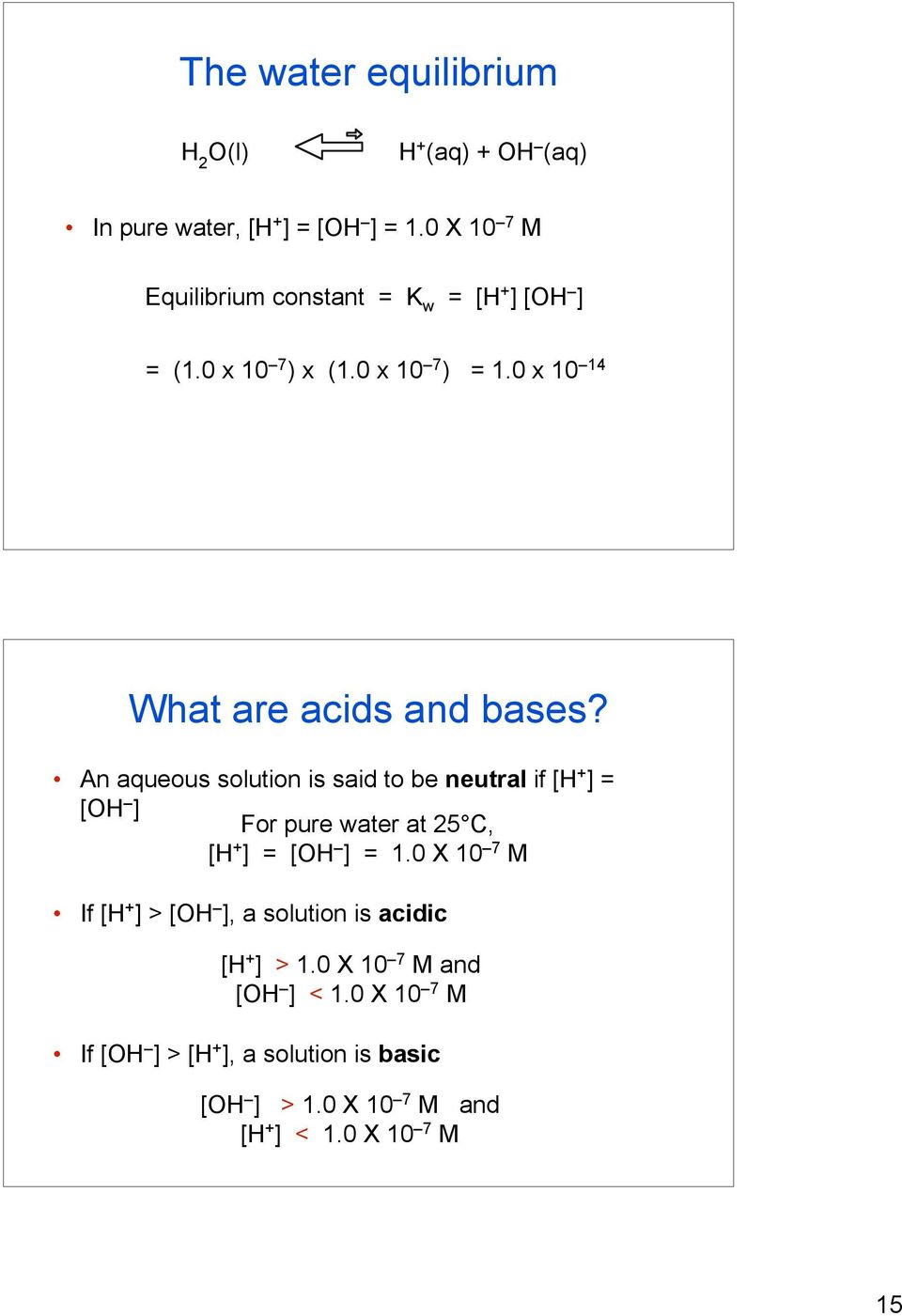 An aqueous solution is said to be neutral if [H + ] = [OH ] For pure water at 25 C, [H + ] = [OH ] = 1.