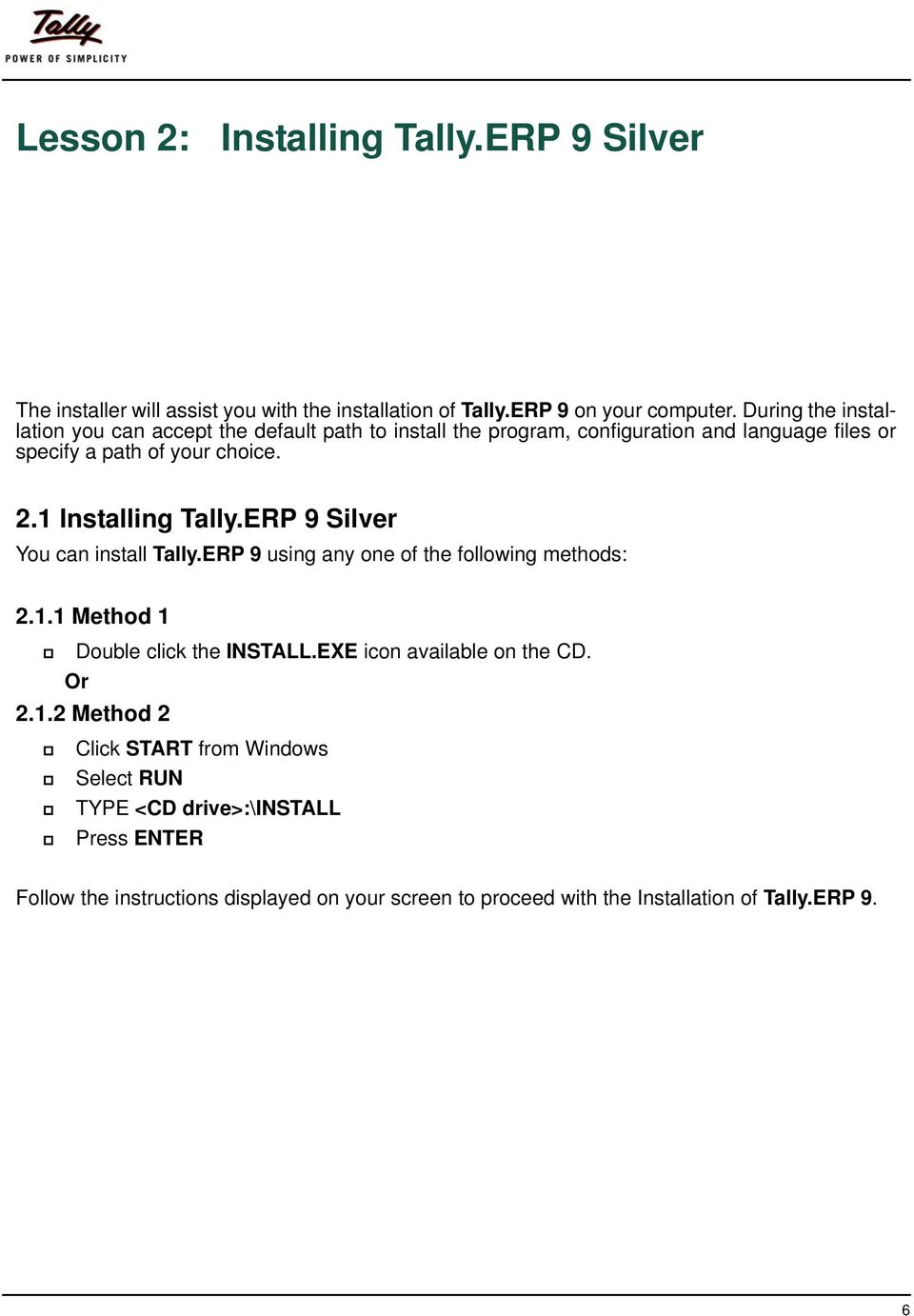 1 Installing Tally.ERP 9 Silver You can install Tally.ERP 9 using any one of the following methods: 2.1.1 Method 1 Double click the INSTALL.