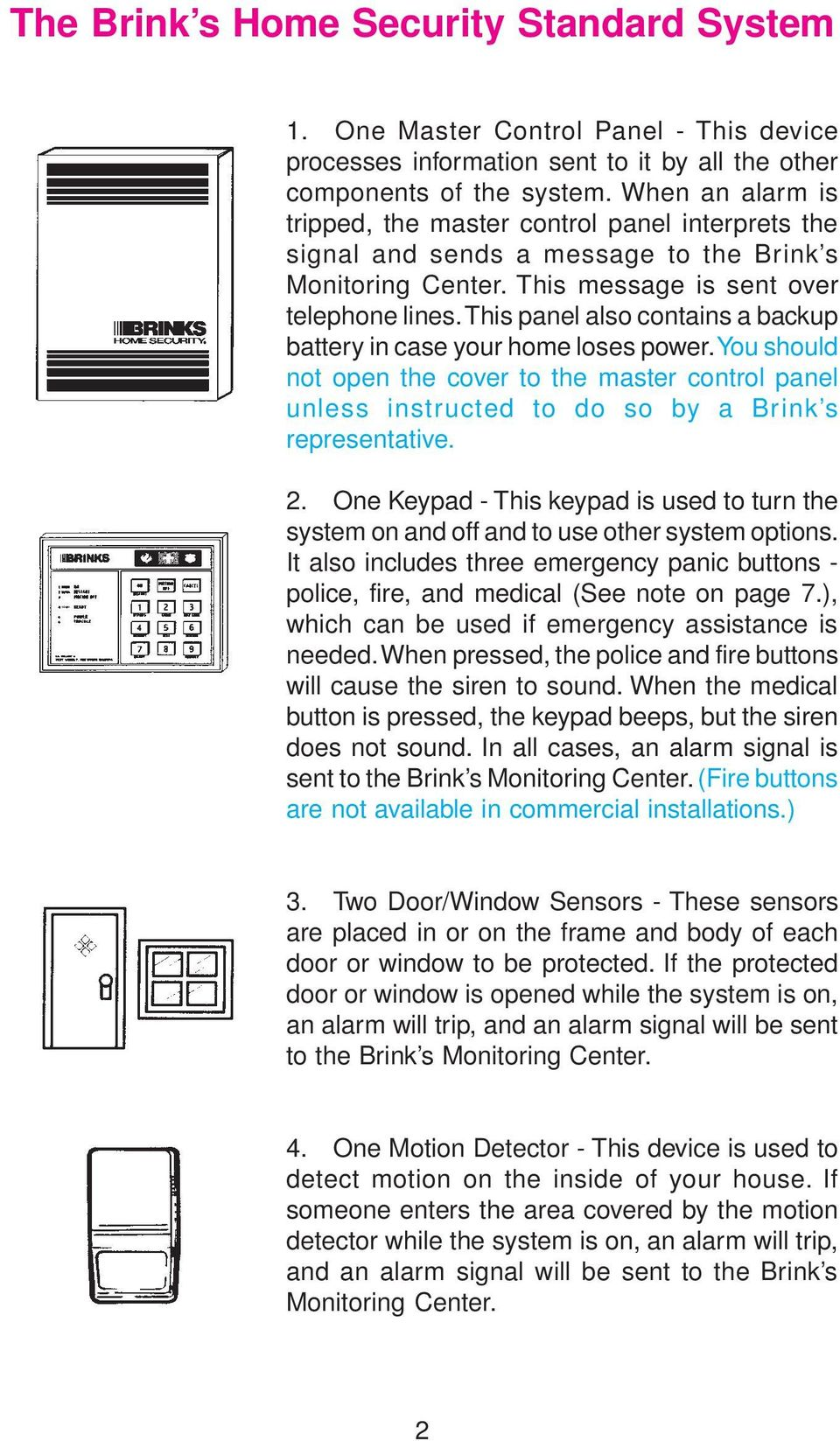 This panel also contains a backup battery in case your home loses power. You should not open the cover to the master control panel unless instructed to do so by a Brink s representative. 2.