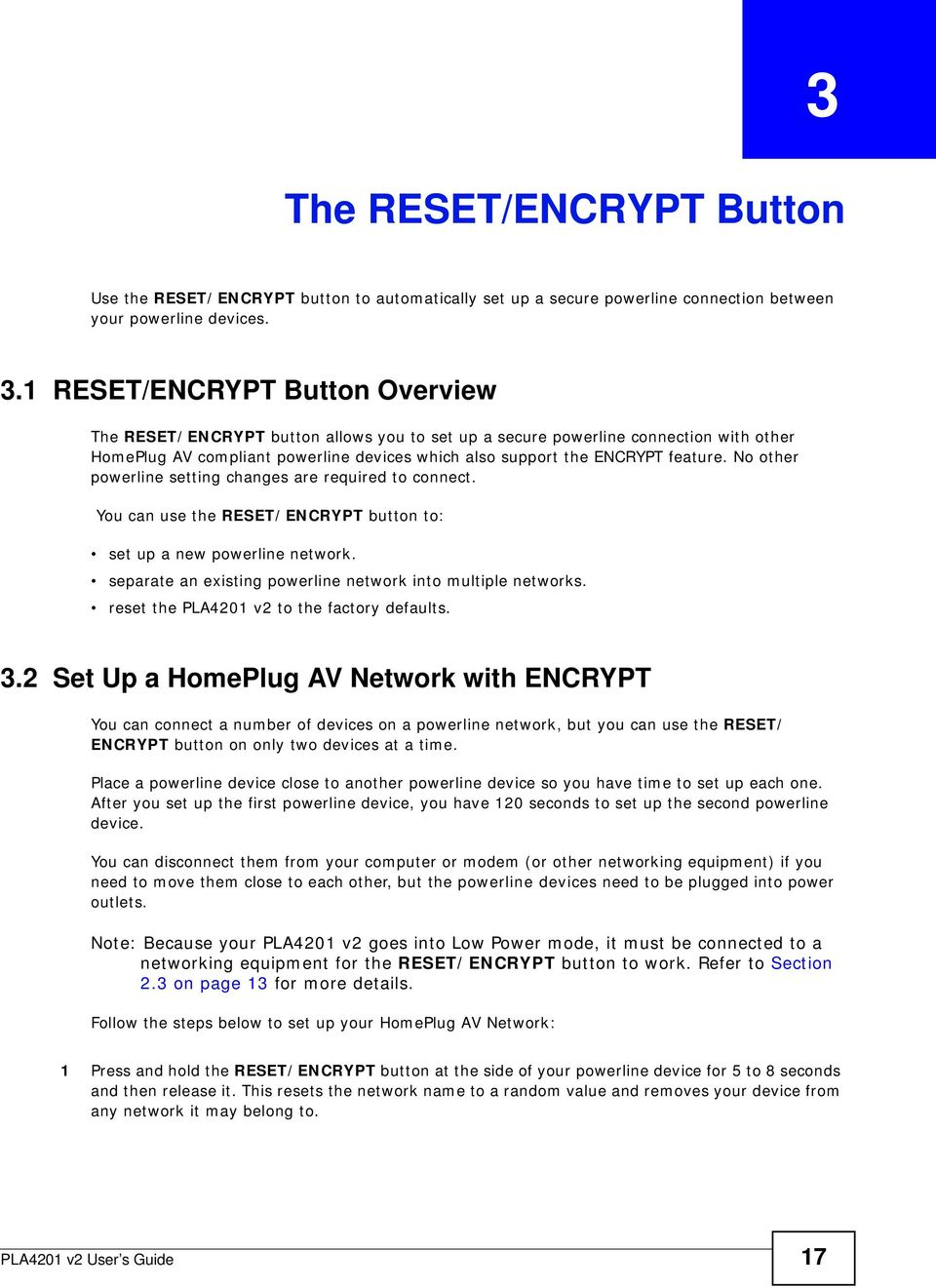 1 RESET/ENCRYPT Button Overview The RESET/ENCRYPT button allows you to set up a secure powerline connection with other HomePlug AV compliant powerline devices which also support the ENCRYPT feature.