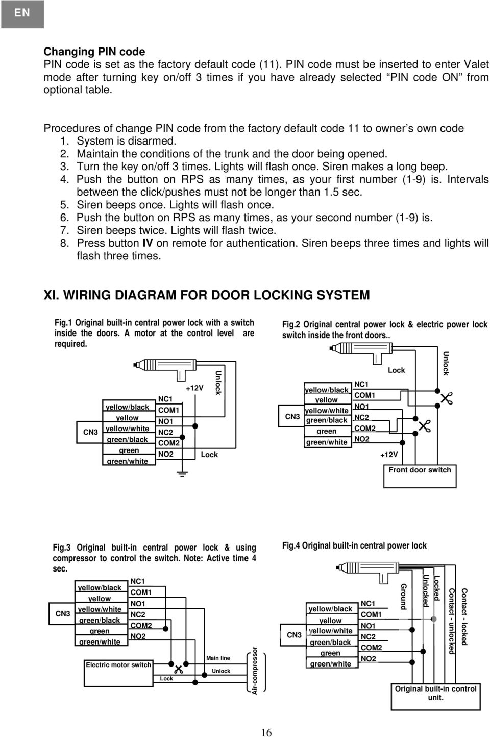 Procedures of change PIN code from the factory default code 11 to owner s own code 1. System is disarmed. 2. Maintain the conditions of the trunk and the door being opened. 3.