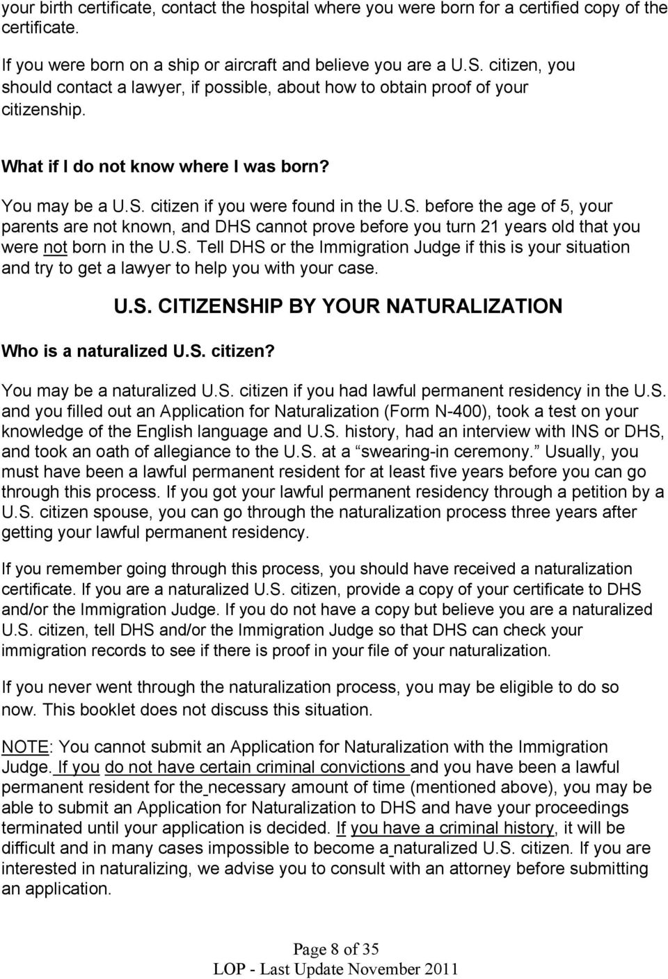 citizen if you were found in the U.S. before the age of 5, your parents are not known, and DHS cannot prove before you turn 21 years old that you were not born in the U.S. Tell DHS or the Immigration Judge if this is your situation and try to get a lawyer to help you with your case.