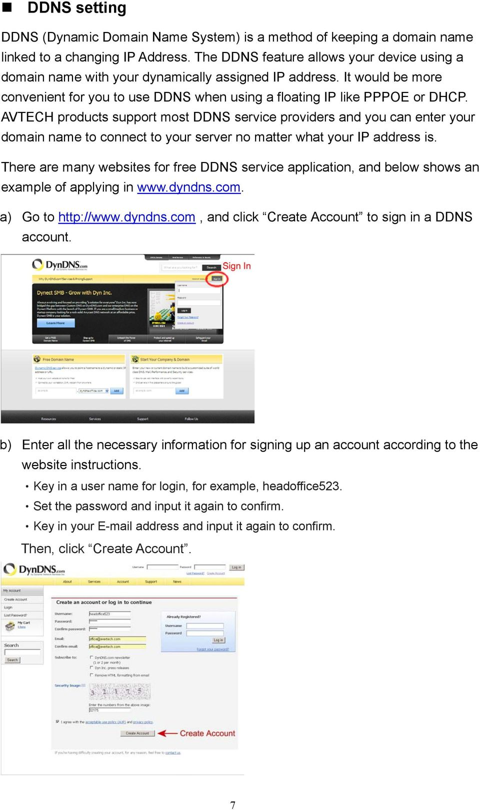 AVTECH products support most DDNS service providers and you can enter your domain name to connect to your server no matter what your IP address is.