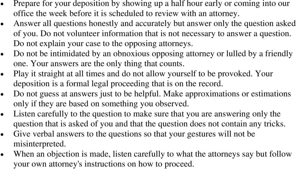 Do not explain your case to the opposing attorneys. Do not be intimidated by an obnoxious opposing attorney or lulled by a friendly one. Your answers are the only thing that counts.