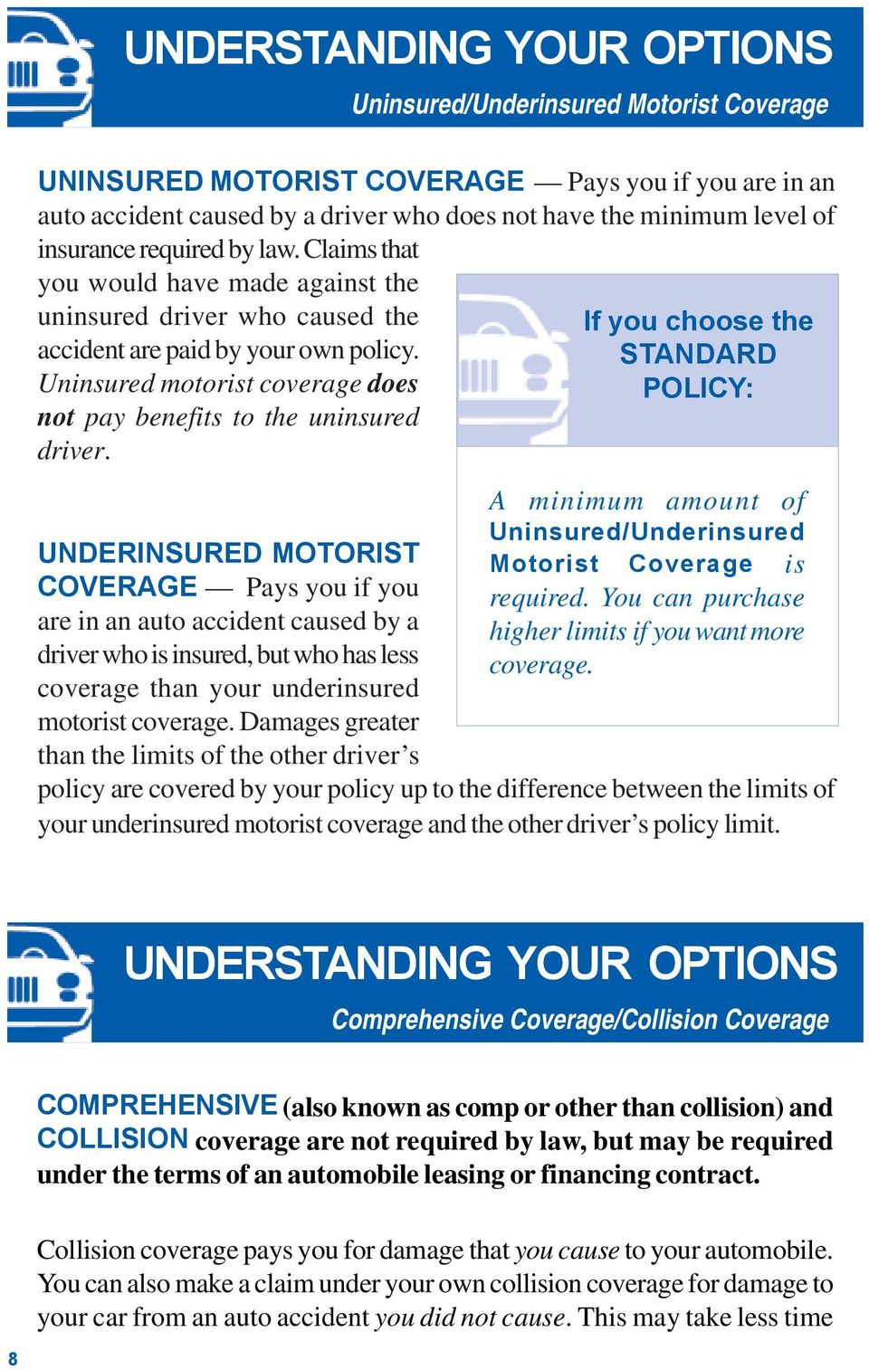 UNDERINSURED MOTORIST COVERAGE Pays you if you are in an auto accident caused by a driver who is insured, but who has less coverage than your underinsured motorist coverage.