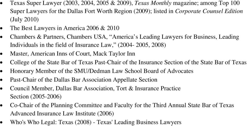Court, Mack Taylor Inn College of the State Bar of Texas Past-Chair of the Insurance Section of the State Bar of Texas Honorary Member of the SMU/Dedman Law School Board of Advocates Past-Chair of