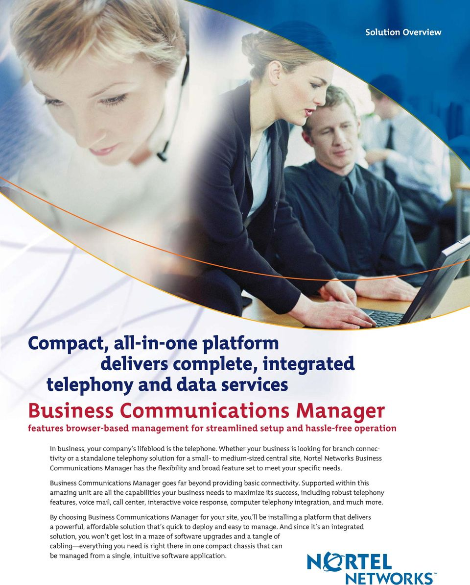Whether your business is looking for branch connectivity or a standalone telephony solution for a small- to medium-sized central site, Business Communications Manager has the flexibility and broad