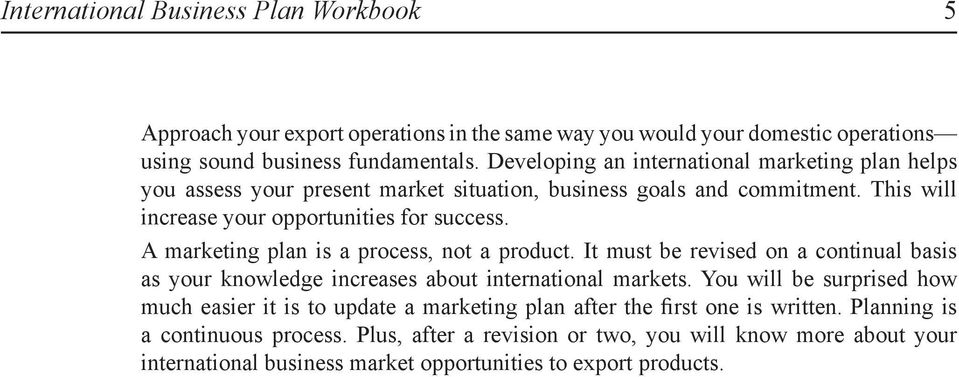 A marketing plan is a process, not a product. It must be revised on a continual basis as your knowledge increases about international markets.
