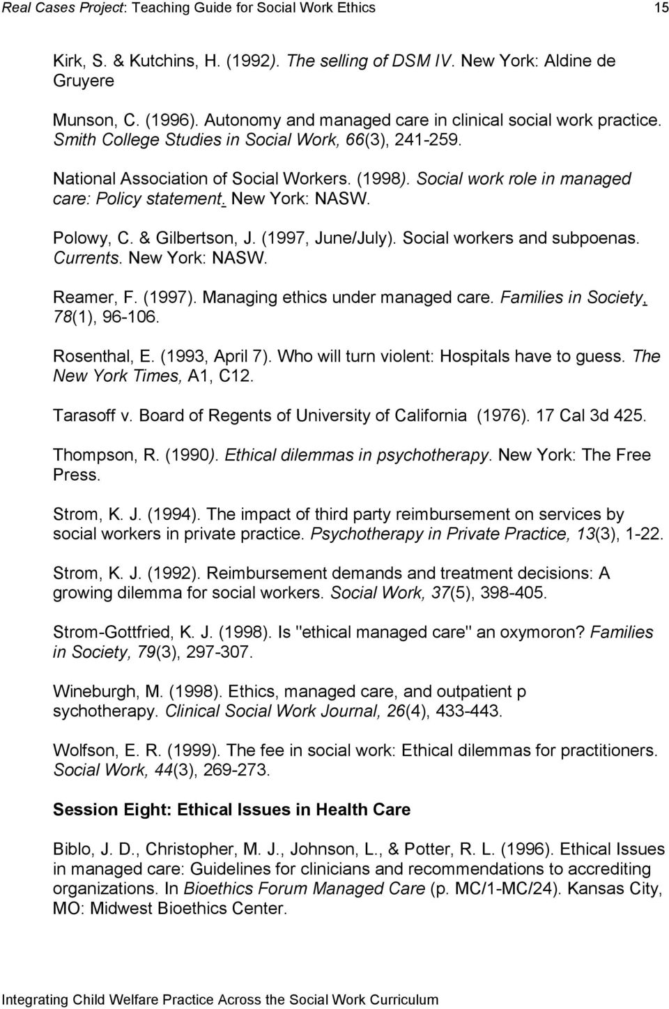 (1997, June/July). Social workers and subpoenas. Currents. New York: NASW. Reamer, F. (1997). Managing ethics under managed care. Families in Society, 78(1), 96-106. Rosenthal, E. (1993, April 7).
