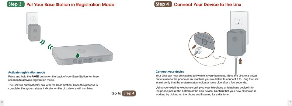 Go to Step 4 Connect your device Your Linx can now be installed anywhere in your business. Move the Linx to a power outlet close to the phone or fax machine you would like to connect it to.