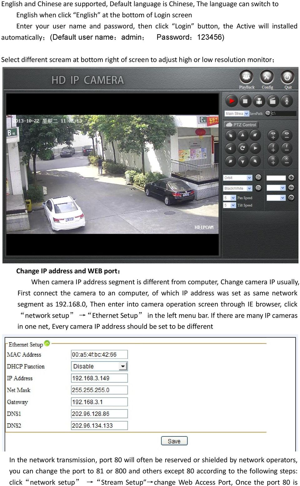 address and WEB port: When camera IP address segment is different from computer, Change camera IP usually, First connect the camera to an computer, of which IP address was set as same network segment