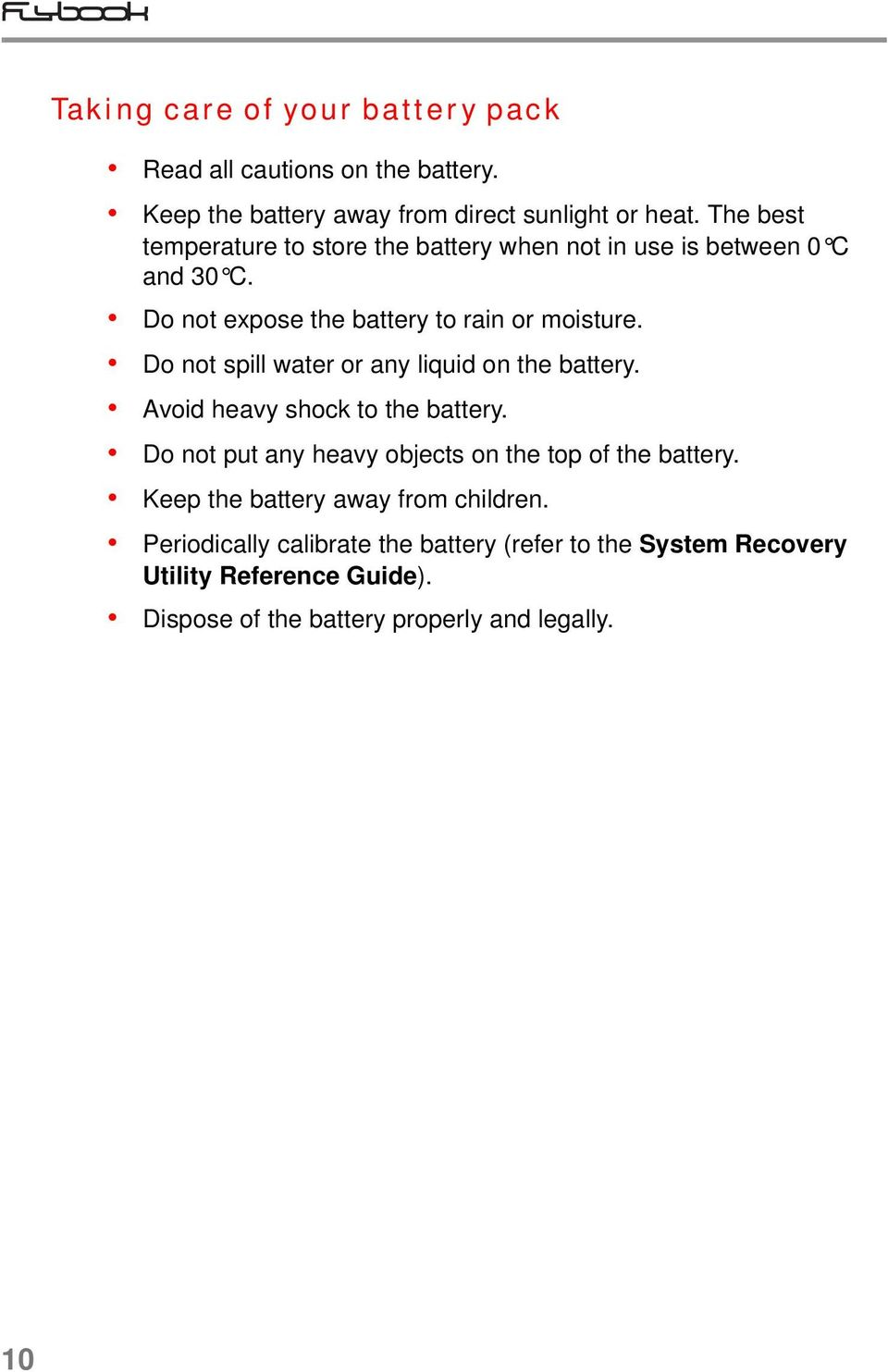Do not spill water or any liquid on the battery. Avoid heavy shock to the battery. Do not put any heavy objects on the top of the battery.