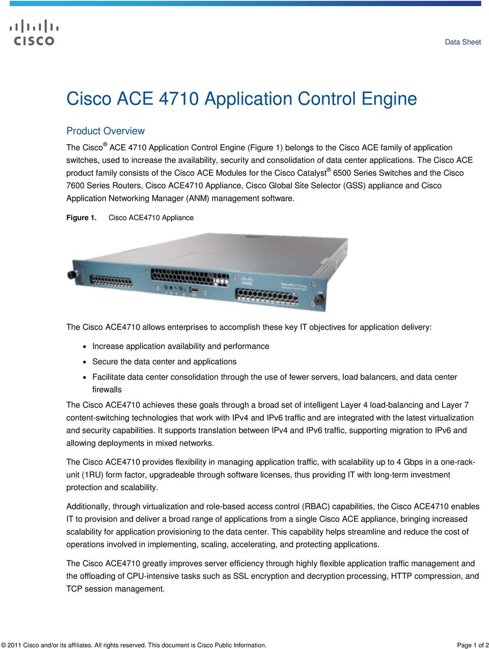 The Cisco ACE product family consists of the Cisco ACE Modules for the Cisco Catalyst 6500 Series Switches and the Cisco 7600 Series Routers, Cisco ACE4710 Appliance, Cisco Global Site Selector (GSS)