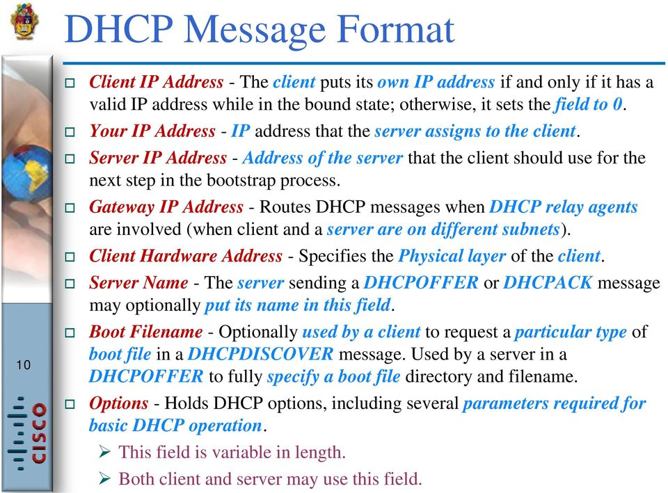 Gateway IP Address - Routes DHCP messages when DHCP relay agents are involved (when client and a server are on different subnets). Client Hardware Address - Specifies the Physical layer of the client.
