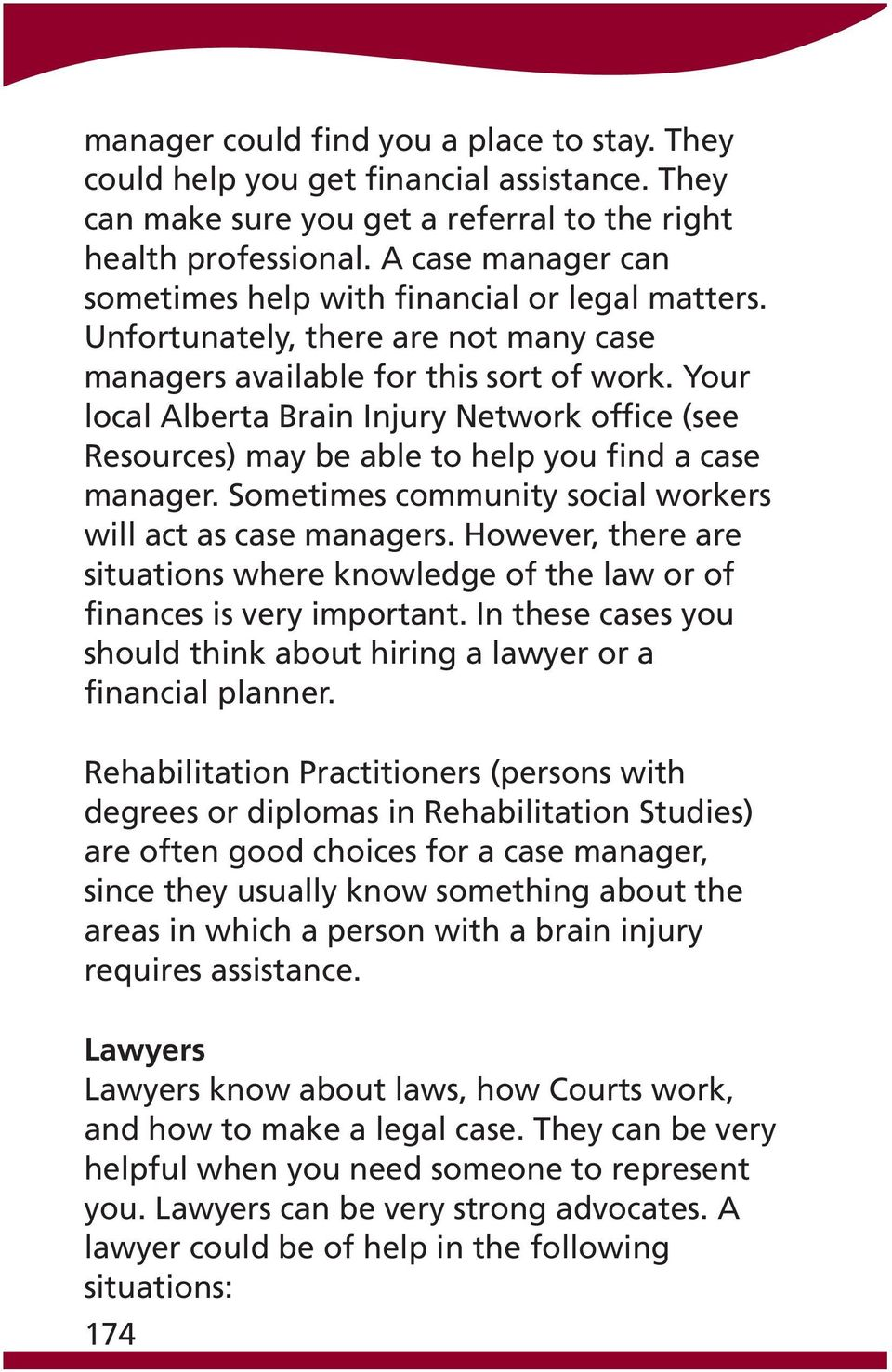 Your local Alberta Brain Injury Network office (see Resources) may be able to help you find a case manager. Sometimes community social workers will act as case managers.