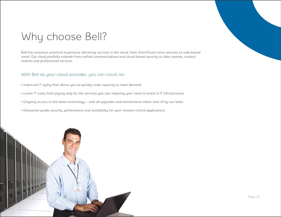 With Bell as your cloud provider, you can count on: Improved IT agility that allows you to quickly scale capacity to meet demand Lower IT costs from paying only for the services