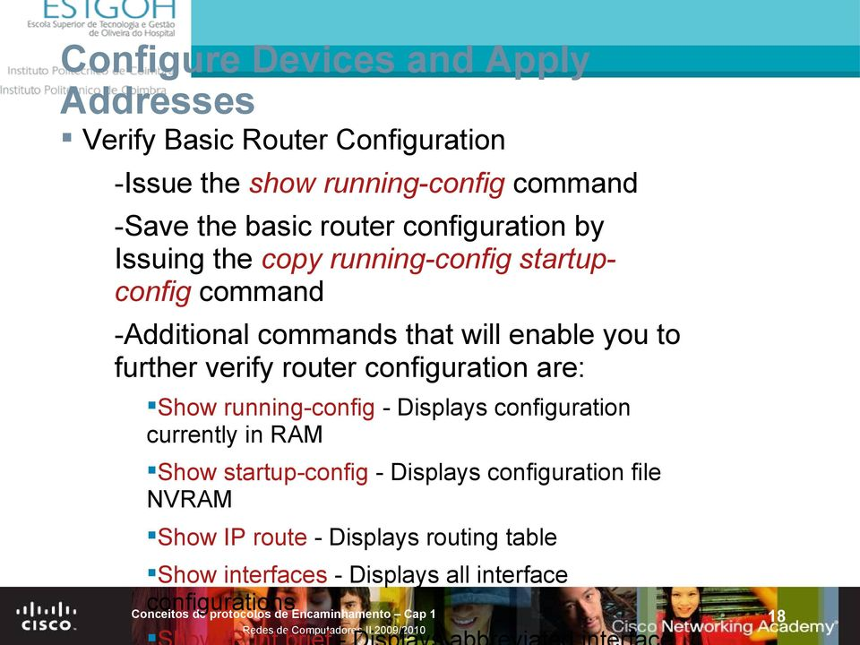 further verify router configuration are: Show running-config - Displays configuration currently in RAM Show startup-config -