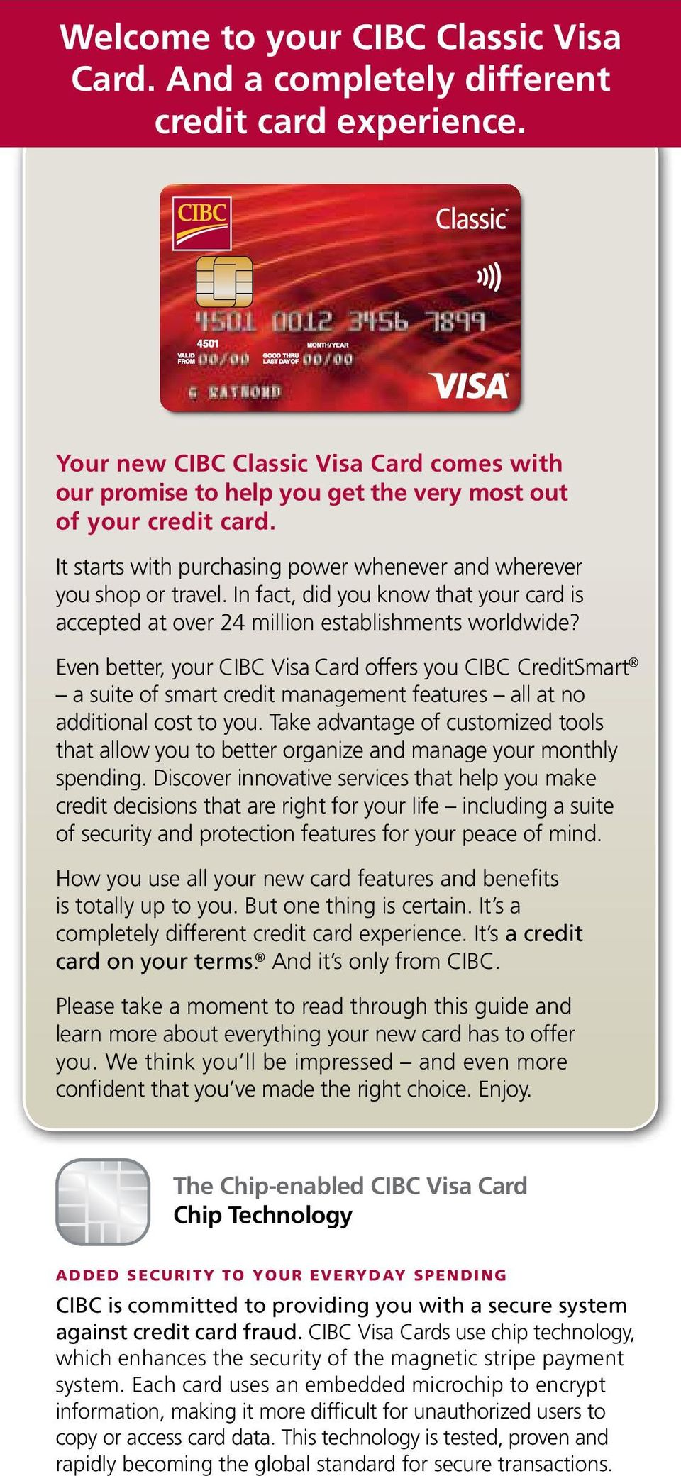 Even better, your CIBC Visa Card offers you CIBC CreditSmart a suite of smart credit management features all at no additional cost to you.