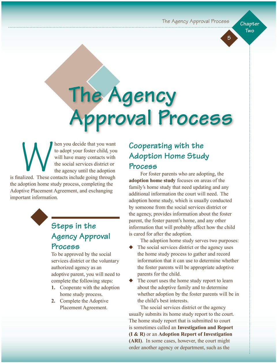 Steps in the Agency Approval Process To be approved by the social services district or the voluntary authorized agency as an adoptive parent, you will need to complete the following steps: 1.