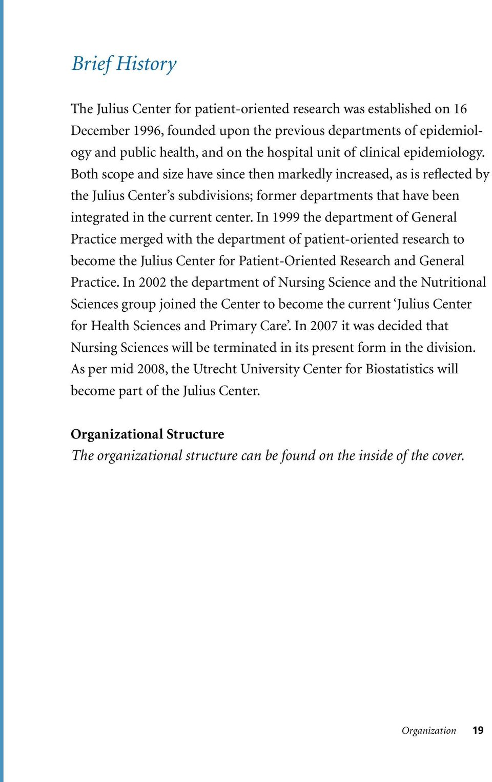 In 1999 the department of General Practice merged with the department of patient-oriented research to become the Julius Center for Patient-Oriented Research and General Practice.